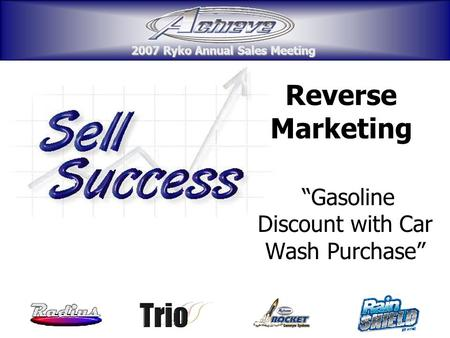 "2007 Ryko Annual Sales Meeting 2007 Ryko Annual Sales Meeting Reverse Marketing ""Gasoline Discount with Car Wash Purchase"" 2007 Ryko Annual Sales Meeting."