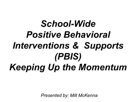 School-Wide Positive Behavioral Interventions & Supports (PBIS) Keeping Up the Momentum Presented by: Milt McKenna.