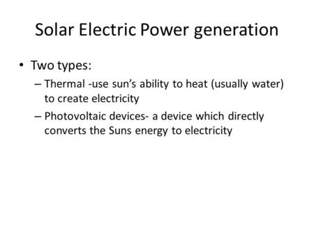 Solar Electric Power generation Two types: – Thermal -use sun's ability to heat (usually water) to create electricity – Photovoltaic devices- a device.