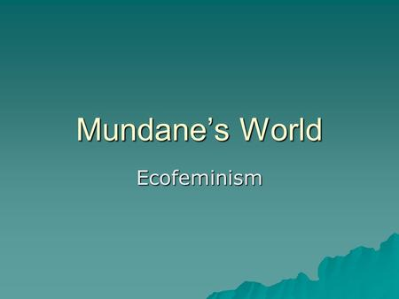 Mundane's World Ecofeminism. Ecofeminism  Ecofeminism is a feminist approach to environmental ethics.  Feminist theorists ask the question, What is.