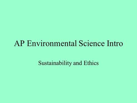 AP Environmental Science Intro Sustainability and Ethics.