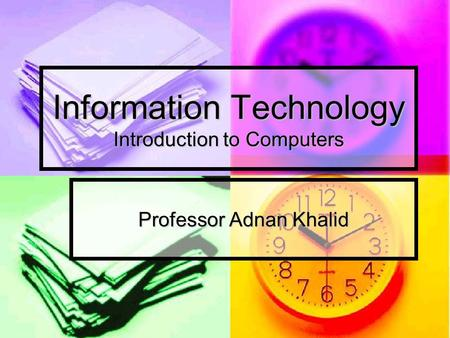 Information Technology Introduction to Computers Professor Adnan Khalid.