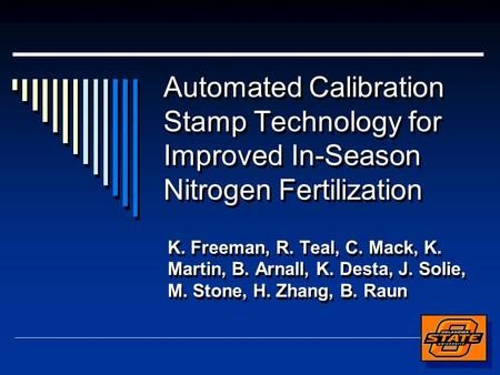 Automated Calibration Stamp Technology for Improved In-Season Nitrogen Fertilization K. Freeman, R. Teal, C. Mack, K. Martin, B. Arnall, K. Desta, J. Solie,