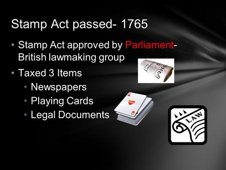 Stamp Act passed- 1765 Stamp Act approved by Parliament- British lawmaking group Taxed 3 Items Newspapers Playing Cards Legal Documents.