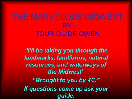 "THE MARVOLOUS MIDWEST BY: TOUR GUIDE OWEN ""I'll be taking you through the landmarks, landforms, natural resources, and waterways of the Midwest"" ""Brought."
