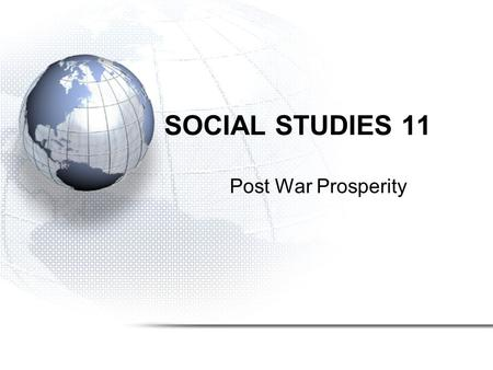 SOCIAL STUDIES 11 Post War Prosperity. Canada in the Post War World The transition into post-war Canada was smoother after WW II than the transition from.