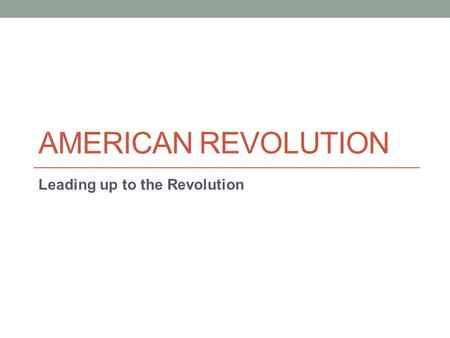 AMERICAN REVOLUTION Leading up to the Revolution.