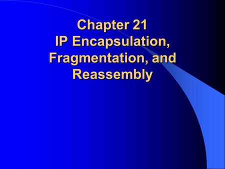 Chapter 21 IP Encapsulation, Fragmentation, and Reassembly.