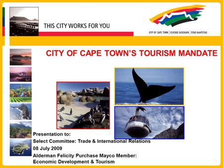 CITY OF CAPE TOWN'S TOURISM MANDATE Presentation to: Select Committee: Trade & International Relations 08 July 2009 Alderman Felicity Purchase Mayco Member: