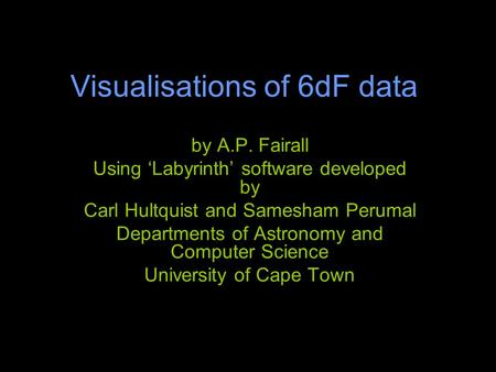 Visualisations of 6dF data by A.P. Fairall Using 'Labyrinth' software developed by Carl Hultquist and Samesham Perumal Departments of Astronomy and Computer.