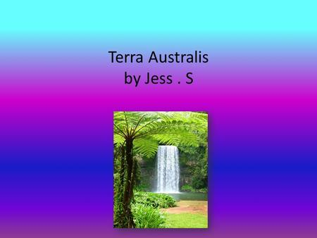 Terra Australis by Jess. S. Contents First Australians The first Australians were Aboriginals. They lived in Australia until captain Cook and his men.