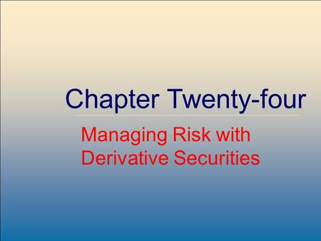 McGraw-Hill /Irwin Copyright © 2004 by The McGraw-Hill Companies, Inc. All rights reserved. 24-1 Chapter Twenty-four Managing Risk with Derivative Securities.