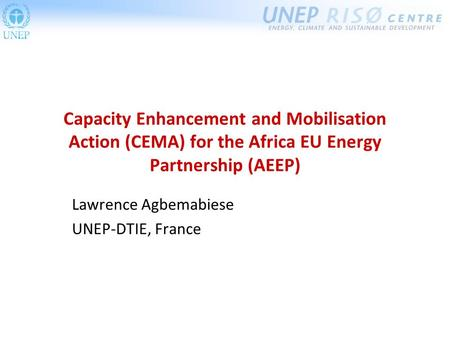 Capacity Enhancement and Mobilisation Action (CEMA) for the Africa EU Energy Partnership (AEEP) Lawrence Agbemabiese UNEP-DTIE, France.
