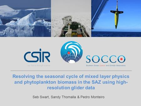 Resolving the seasonal cycle of mixed layer physics and phytoplankton biomass in the SAZ using high- resolution glider data Seb Swart, Sandy Thomalla &
