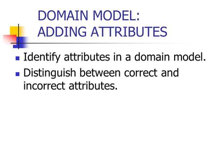 DOMAIN MODEL: ADDING ATTRIBUTES Identify attributes in a domain model. Distinguish between correct and incorrect attributes.