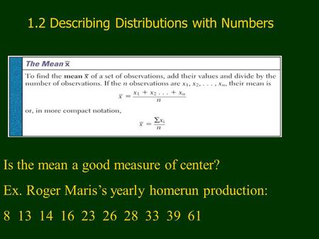 1.2 Describing Distributions with Numbers Is the mean a good measure of center? Ex. Roger Maris's yearly homerun production: 8 13 14 16 23 26 28 33 39.