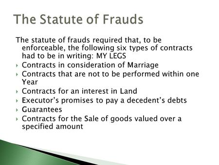 The statute of frauds required that, to be enforceable, the following six types of contracts had to be in writing: MY LEGS  Contracts in consideration.