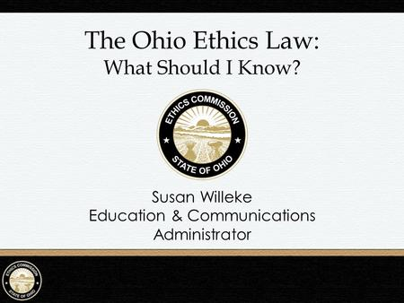 The Ohio Ethics Law: What Should I Know? Susan Willeke Education & Communications Administrator.