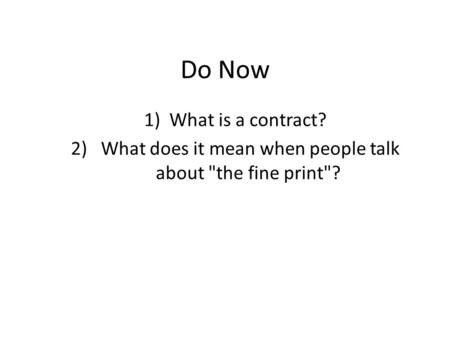 Do Now 1)What is a contract? 2) What does it mean when people talk about the fine print?