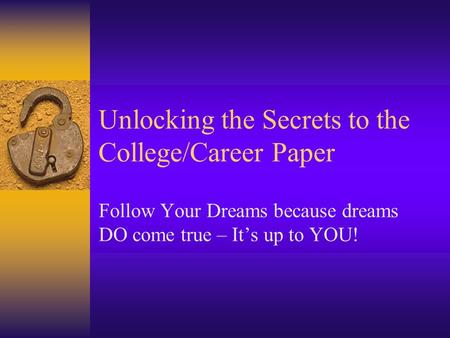 Unlocking the Secrets to the College/Career Paper Follow Your Dreams because dreams DO come true – It's up to YOU!