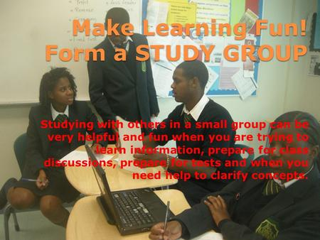 Make Learning Fun! Form a STUDY GROUP Studying with others in a small group can be very helpful and fun when you are trying to learn information, prepare.
