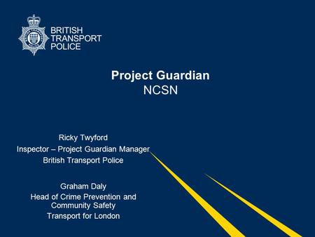 Project Guardian NCSN Graham Daly Head of Crime Prevention and Community Safety Transport for London Ricky Twyford Inspector – Project Guardian Manager.