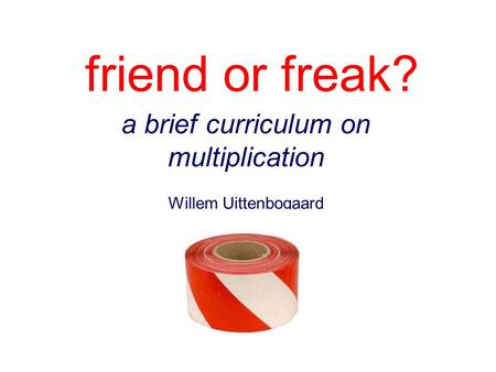 Friend or freak? a brief curriculum on multiplication Willem Uittenbogaard.