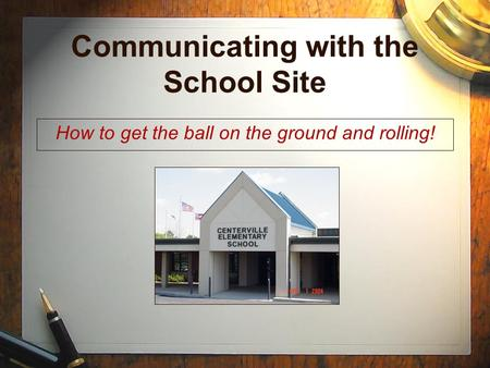 Communicating with the School Site How to get the ball on the ground and rolling!