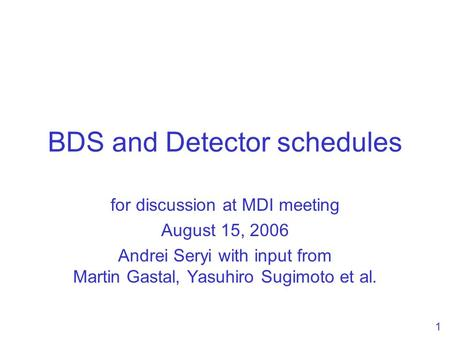 1 BDS and Detector schedules for discussion at MDI meeting August 15, 2006 Andrei Seryi with input from Martin Gastal, Yasuhiro Sugimoto et al.
