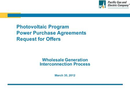 March 30, 2012 Wholesale Generation Interconnection Process Photovoltaic Program Power Purchase Agreements Request for Offers.