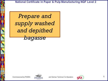 1 Commissioned by PAMSA and German Technical Co-Operation National Certificate in Paper & Pulp Manufacturing NQF Level 2 Prepare and supply washed and.