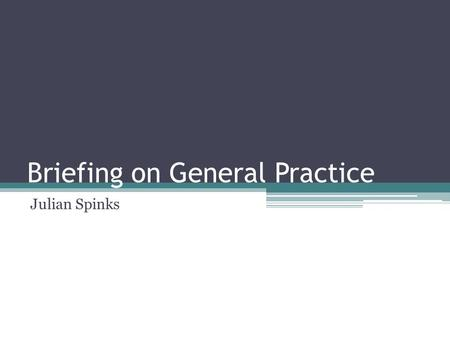 Briefing on General Practice Julian Spinks. Areas to consider The state of general practice New configurations Practice Based Commissioning QOF changes.