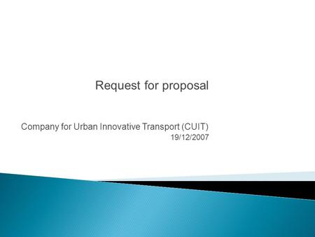 Company for Urban Innovative Transport (CUIT) 19/12/2007 Request for proposal.