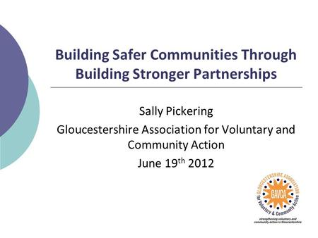 Building Safer Communities Through Building Stronger Partnerships Sally Pickering Gloucestershire Association for Voluntary and Community Action June 19.