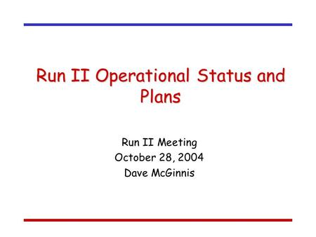 Run II Operational Status and Plans Run II Meeting October 28, 2004 Dave McGinnis.