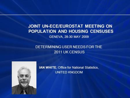 JOINT UN-ECE/EUROSTAT MEETING ON POPULATION AND HOUSING CENSUSES GENEVA, 28-30 MAY 2009 DETERMINING USER NEEDS FOR THE 2011 UK CENSUS IAN WHITE, Office.