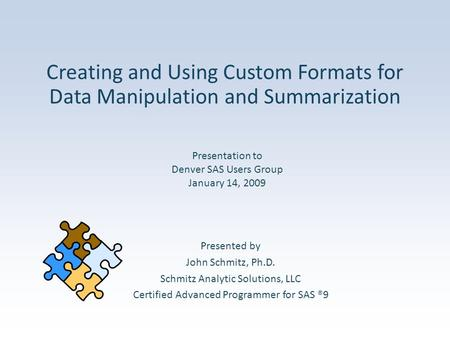 Creating and Using Custom Formats for Data Manipulation and Summarization Presented by John Schmitz, Ph.D. Schmitz Analytic Solutions, LLC Certified Advanced.