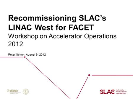 Recommissioning SLAC's LINAC West for FACET Peter Schuh, August 9, 2012 Workshop on Accelerator Operations 2012.