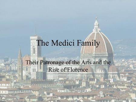 The Medici Family Their Patronage of the Arts and the Rise of Florence.