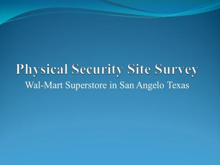 Wal-Mart Superstore in San Angelo Texas. Wal-Mart Threat Assessment Vandelism Theft of merchandise Theft of store supplies Illegal entry into facility.