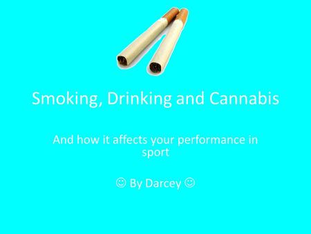 Smoking, Drinking and Cannabis And how it affects your performance in sport By Darcey.