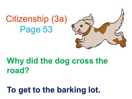 Citizenship (3a) Page 53 Why did the dog cross the road? To get to the barking lot.