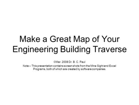 Make a Great Map of Your Engineering Building Traverse ©Mar. 2008 Dr. B. C. Paul Note – This presentation contains screen shots from the Mine Sight and.