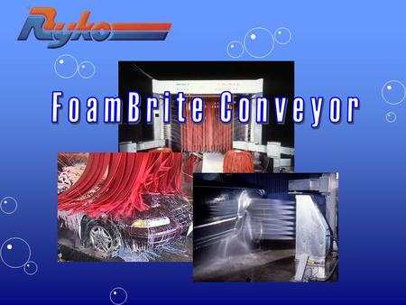 FoamBrite Conveyor Unattended or attendedUnattended or attended Superior wash quality in short or long tunnelSuperior wash quality in short or long tunnel.