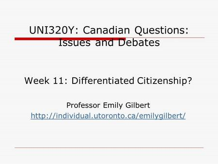 UNI320Y: Canadian Questions: Issues and Debates Week 11: Differentiated Citizenship? Professor Emily Gilbert