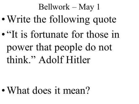 "Bellwork – May 1 Write the following quote ""It is fortunate for those in power that people do not think."" Adolf Hitler What does it mean?"