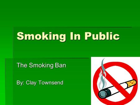 Smoking In Public The Smoking Ban By: Clay Townsend.