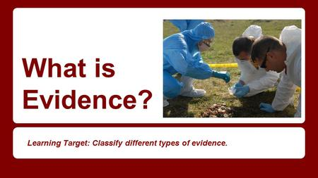 What is Evidence? Learning Target: Classify different types of evidence.