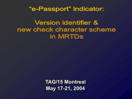 TAG/15 Montreal May 17-21, 2004. To indicate in the MRZ, the presence of the chip. ANY change to the MRZ will be disruptive. e.