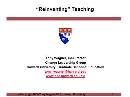 "© Copyright 2006 Tony Wagner, CLG, Harvard University 1 ""Reinventing"" Teaching Tony Wagner, Co-Director Change Leadership Group Harvard University, Graduate."